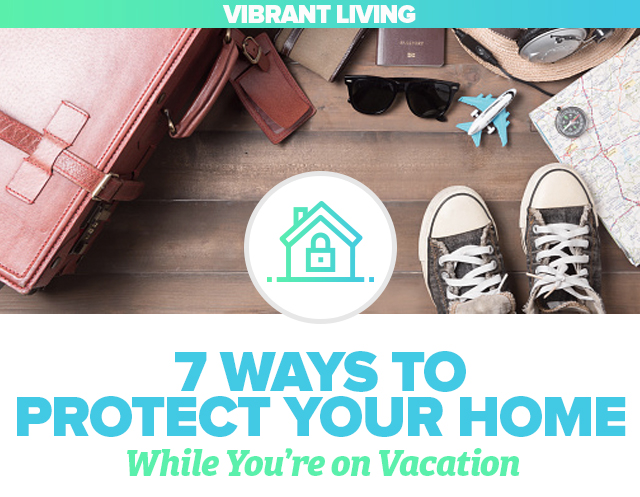 Vibrant Living: 7 Ways to Protect Your Home While on Vacation