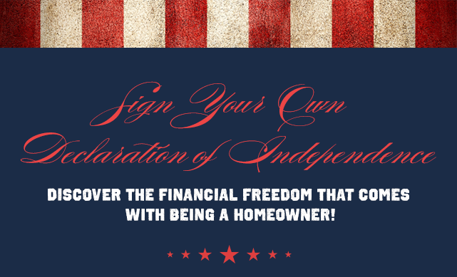 Sign Your Own Declaration of Independance: Discover the Financial Freedom that Comes with Being a Homeowner!